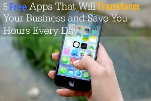 5 Free Apps That Will Transform Your Business and Save You Hours Every Day