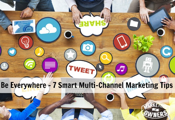 Be Everywhere - 7 Smart Multi-Channel Marketing Tips