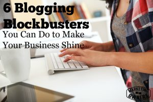 6 Business Blogging Block Busters