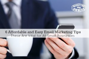 6 Affordable and Easy Email Marketing Tips That Are Vital For Small Business