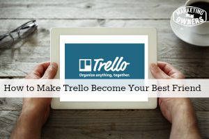 How to Make Trello Become Your Best Friend