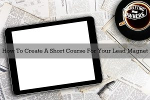 How To Create A Short Course For Your Lead Magnet