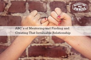 ABC's of Mentoring and Finding and Creating That Invaluable Relationship