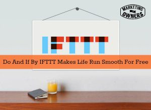 Do And If By IFTTT Makes Life Run Smooth For Free