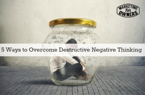 Adding A Plus Sign To Your Business- 5 Ways to Overcome Destructive Negative Thinking