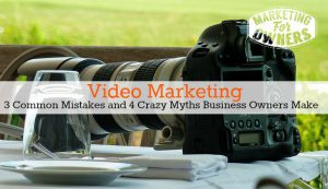 Cut! Video Marketing Truths – 3 Common Mistakes and 4 Crazy Myths