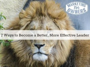 Lead On!  7 Ways to Become a Better, More Effective Leader