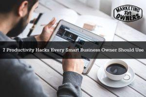 7 Productivity Hacks Every Smart Business Owner Should Use