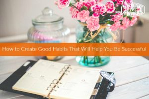 How to Create Good Habits That Will Help You Be Successful