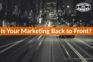 Is Your Marketing Back to Front? #254