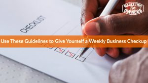 Use These Guidelines to Give Yourself a Weekly Business Checkup
