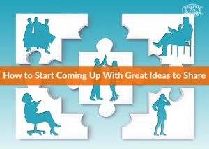 How to Start Coming Up With Great Ideas to Share
