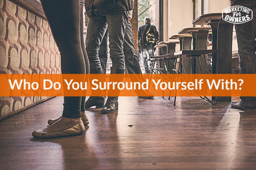 Who do you surround yourself with