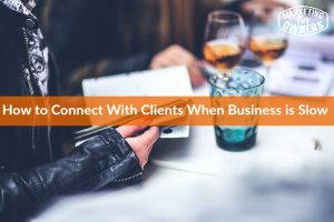 How to Connect with Your Clients When Business is Slow