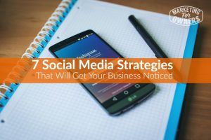 7 Strategies That Get Your Small Business Noticed on Social Media