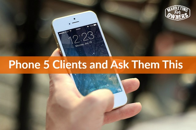 phone 5 clients and ask them this