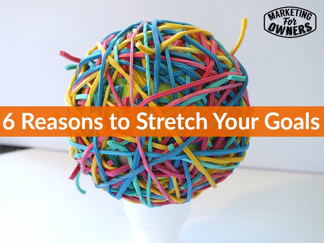 6 Reasons to Stretch Your Goals