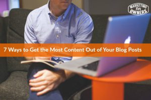 7 Ways to Get the Most Content Out of Your Blog Posts