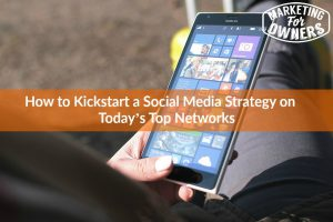 How to Kickstart a Social Media Strategy on Today's Top Networks