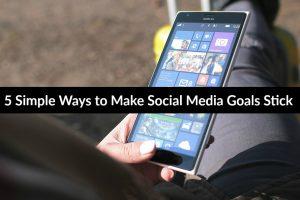 5 Simple Ways to Make Social Media Goals Stick