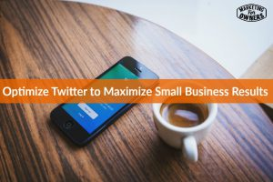 Optimize Twitter to Maximize Small Business Results