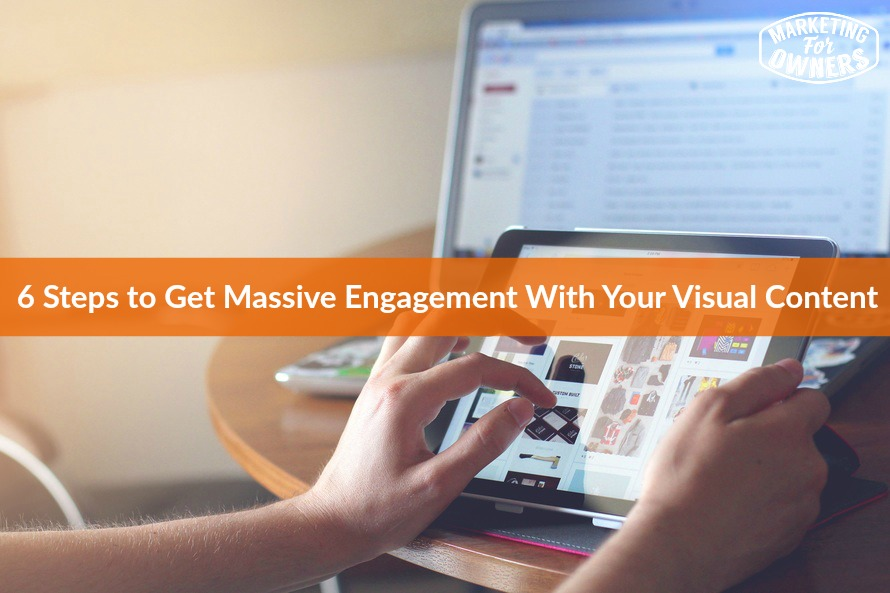 6 Steps to Get Massive Engagement With Your Visual Content