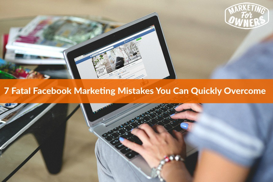 7 Fatal Facebook Marketing Mistakes You Can Quickly Overcome