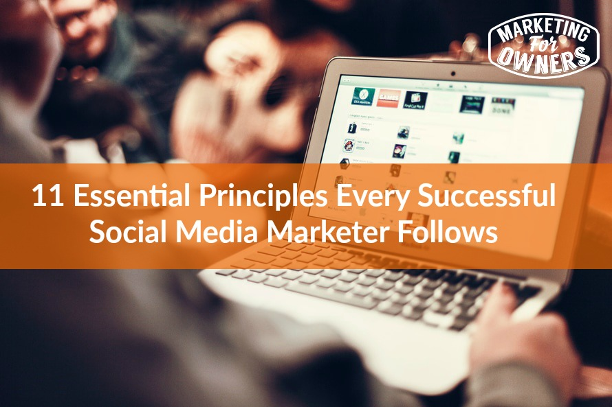 11 Essential Principles Every Successful Social Media Marketer Follows