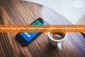 How to Step Up Your Twitter Game and Watch Your Business Grow