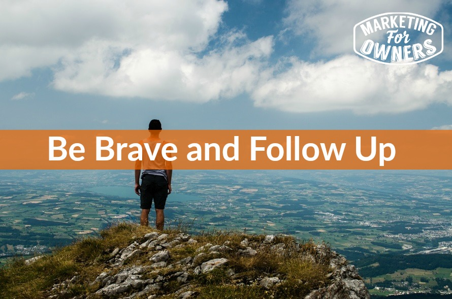 be brave and follow up