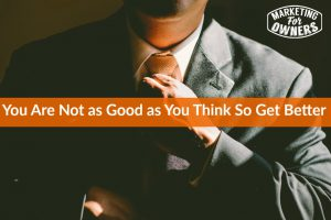 you are not as good as you think so get better