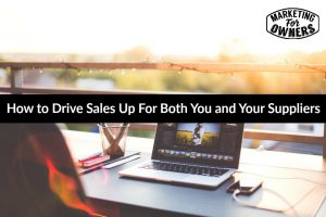 How to Drive Sales Up For Both You and Your Suppliers #581