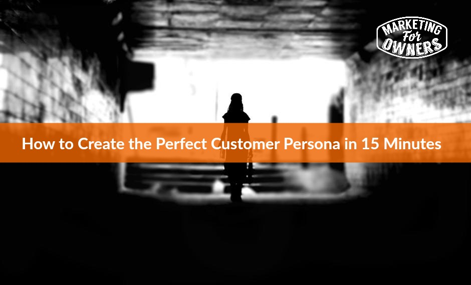 How to Create the Perfect Customer Persona in 15 Minutes