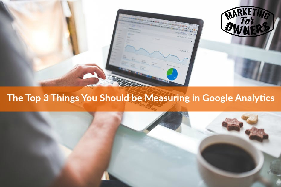 634 The Top 3 Things You Should be Measuring in Google Analytics